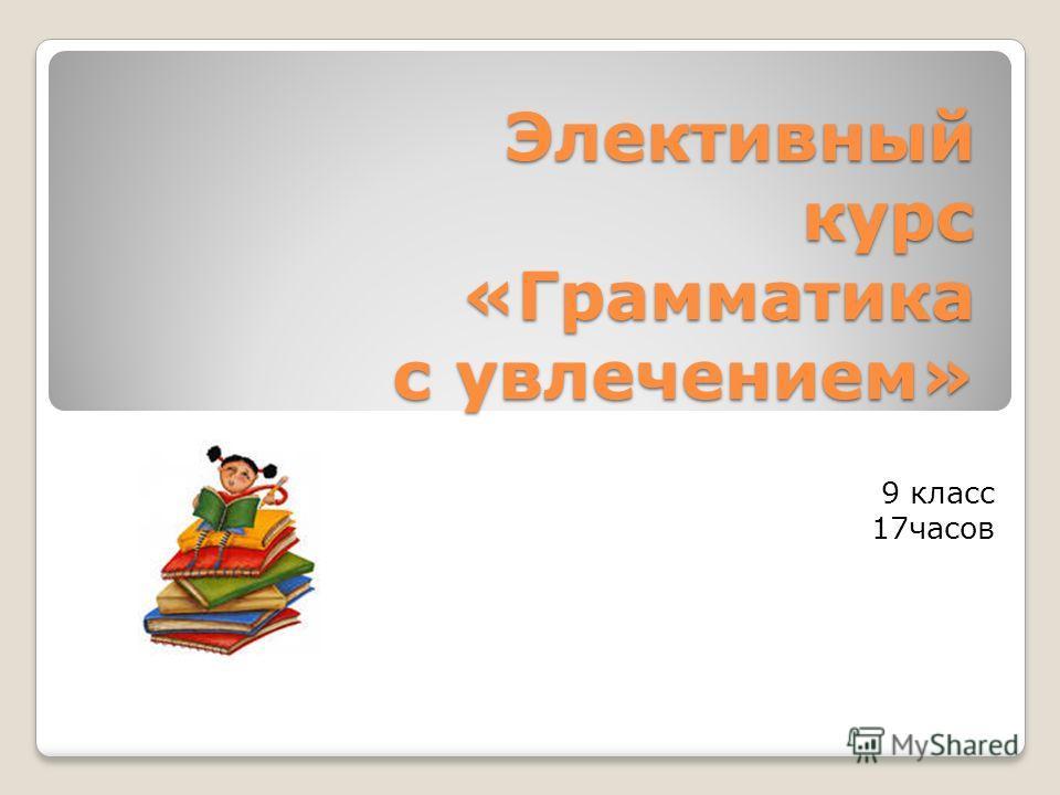 Элективный курс «Грамматика с увлечением» 9 класс 17часов