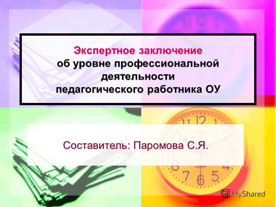 Экспертное заключение об уровне профессиональной деятельности педагогического работника ОУ Составитель: Паромова С.Я.