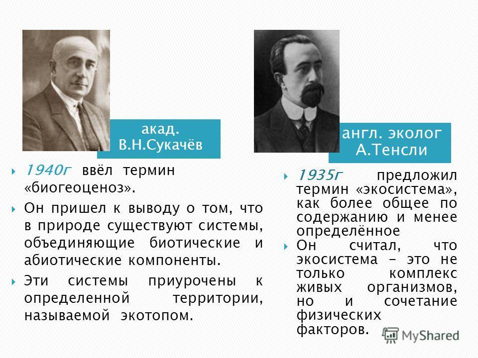 акад. В.Н.Сукачёв 1940г ввёл термин «биогеоценоз». Он пришел к выводу о том, что в природе существуют системы, объединяющие биотические и абиотические компоненты. Эти системы приурочены к определенной территории, называемой экотопом. англ. эколог А.Т