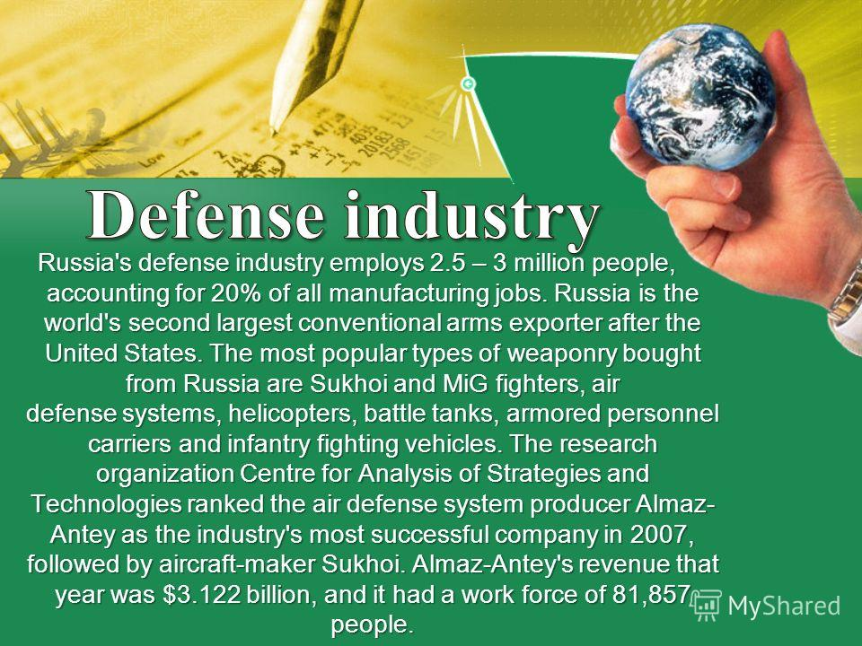 Russia's defense industry employs 2.5 – 3 million people, accounting for 20% of all manufacturing jobs. Russia is the world's second largest conventional arms exporter after the United States. The most popular types of weaponry bought from Russia are