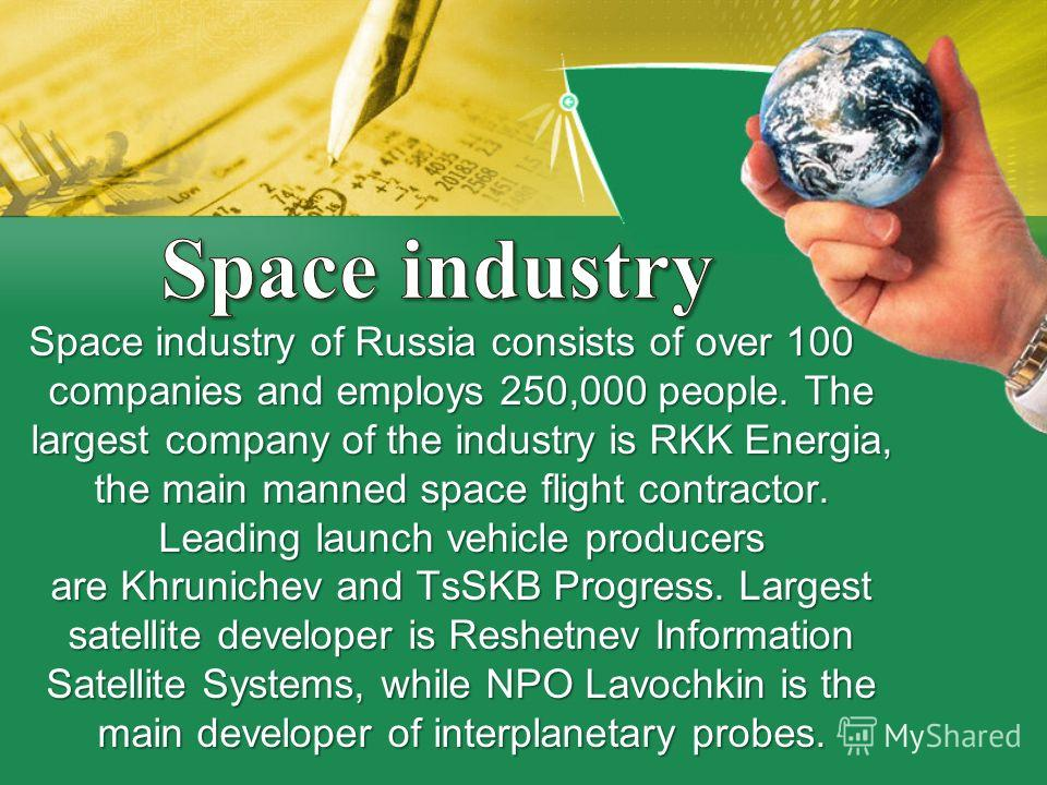 Space industry of Russia consists of over 100 companies and employs 250,000 people. The largest company of the industry is RKK Energia, the main manned space flight contractor. Leading launch vehicle producers are Khrunichev and TsSKB Progress. Large