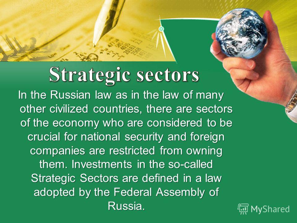 In the Russian law as in the law of many other civilized countries, there are sectors of the economy who are considered to be crucial for national security and foreign companies are restricted from owning them. Investments in the so-called Strategic