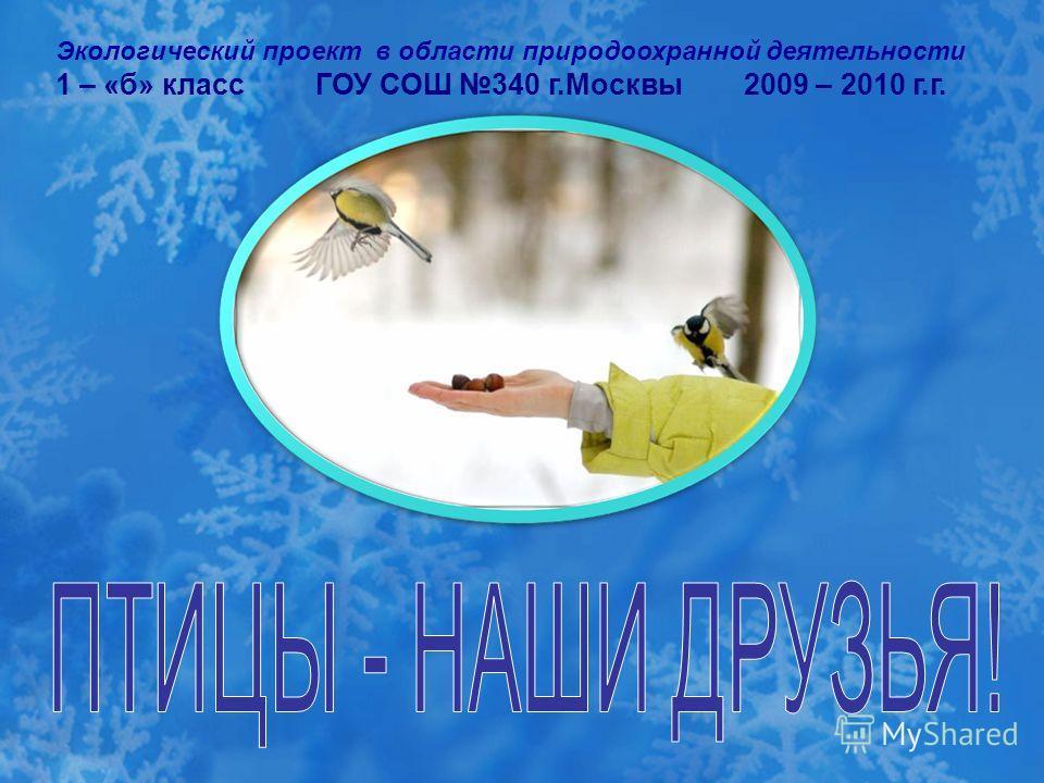 Экологический проект в области природоохранной деятельности 1 – «б» класс ГОУ СОШ 340 г.Москвы 2009 – 2010 г.г.