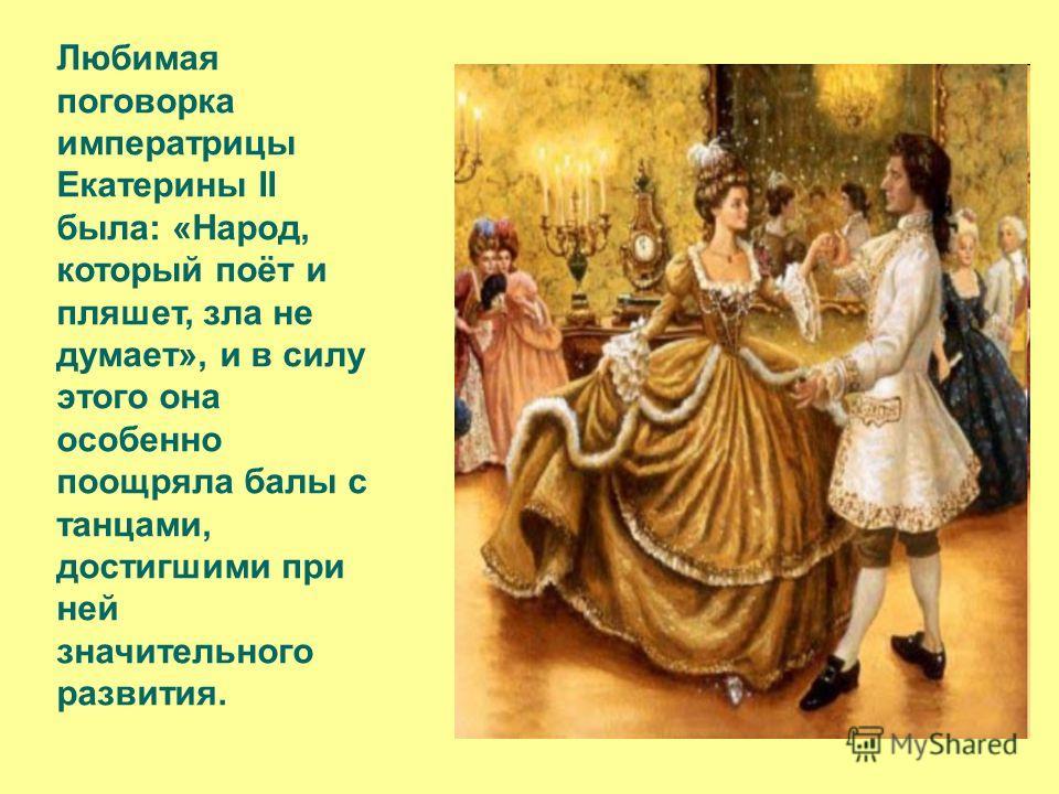 Любимая поговорка императрицы Екатерины II была: «Народ, который поёт и пляшет, зла не думает», и в силу этого она особенно поощряла балы с танцами, достигшими при ней значительного развития.