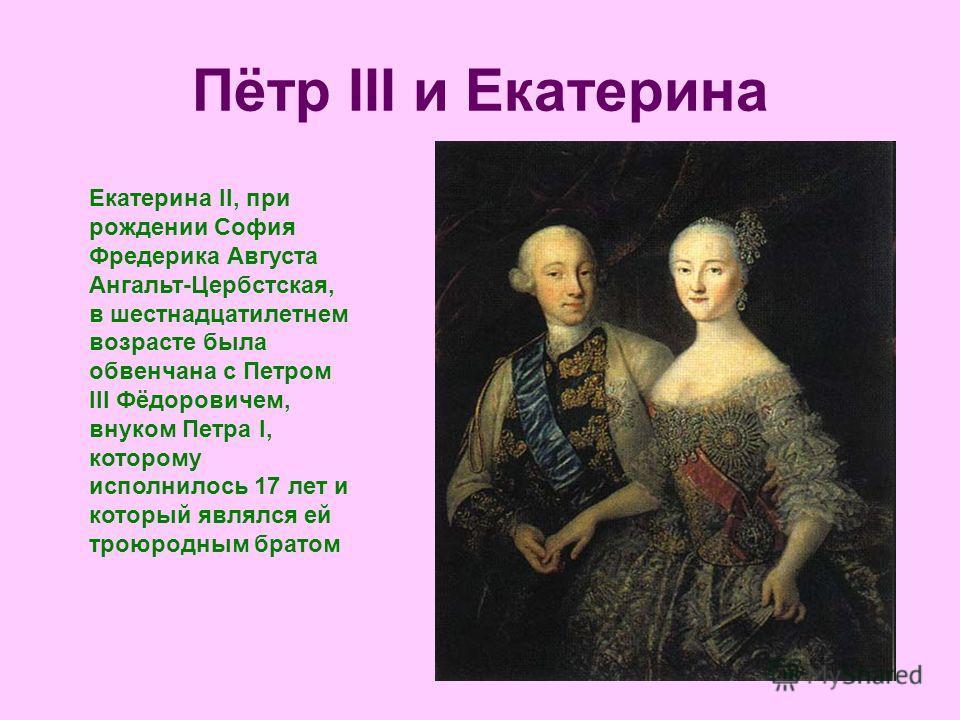 Пётр III и Екатерина Екатерина II, при рождении София Фредерика Августа Ангальт-Цербстская, в шестнадцатилетнем возрасте была обвенчана с Петром III Фёдоровичем, внуком Петра I, которому исполнилось 17 лет и который являлся ей троюродным братом