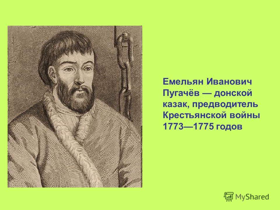 Емельян Иванович Пугачёв донской казак, предводитель Крестьянской войны 17731775 годов