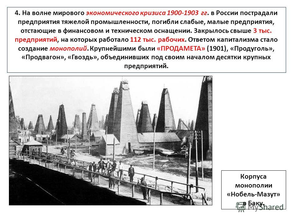 4. На волне мирового экономического кризиса 1900-1903 гг. в России пострадали предприятия тяжелой промышленности, погибли слабые, малые предприятия, отстающие в финансовом и техническом оснащении. Закрылось свыше 3 тыс. предприятий, на которых работа
