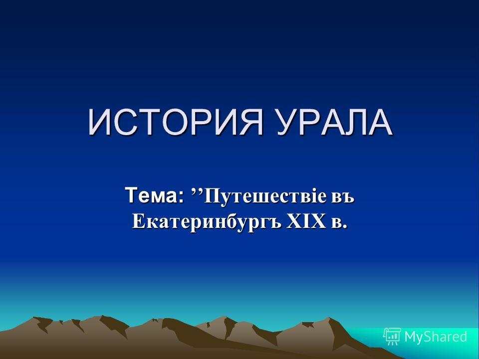 ИСТОРИЯ УРАЛА Тема: Путешествiе въ Екатеринбургъ XIX в.