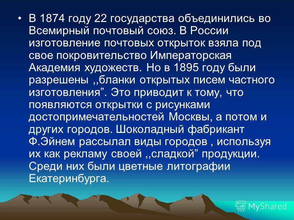 В 1874 году 22 государства объединились во Всемирный почтовый союз. В России изготовление почтовых открыток взяла под свое покровительство Императорская Академия художеств. Но в 1895 году были разрешены,,бланки открытых писем частного изготовления. Э