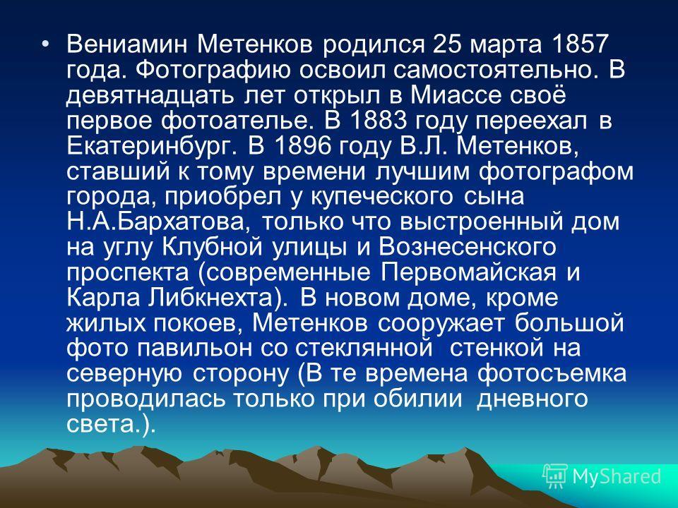 Вениамин Метенков родился 25 марта 1857 года. Фотографию освоил самостоятельно. В девятнадцать лет открыл в Миассе своё первое фотоателье. В 1883 году переехал в Екатеринбург. В 1896 году В.Л. Метенков, ставший к тому времени лучшим фотографом города
