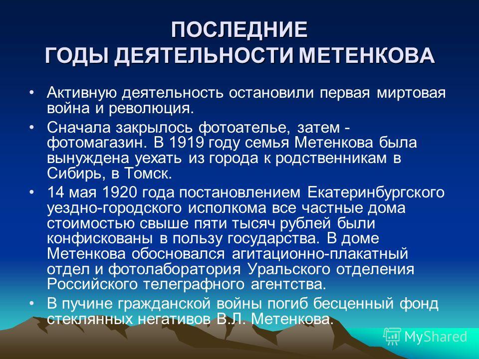 ПОСЛЕДНИЕ ГОДЫ ДЕЯТЕЛЬНОСТИ МЕТЕНКОВА Активную деятельность остановили первая миртовая война и революция. Сначала закрылось фотоателье, затем - фотомагазин. В 1919 году семья Метенкова была вынуждена уехать из города к родственникам в Сибирь, в Томск
