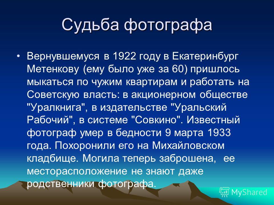 Судьба фотографа Вернувшемуся в 1922 году в Екатеринбург Метенкову (ему было уже за 60) пришлось мыкаться по чужим квартирам и работать на Советскую власть: в акционерном обществе