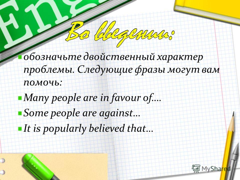 обозначьте двойственный характер проблемы. Следующие фразы могут вам помочь: Many people are in favour of…. Some people are against… It is popularly believed that…