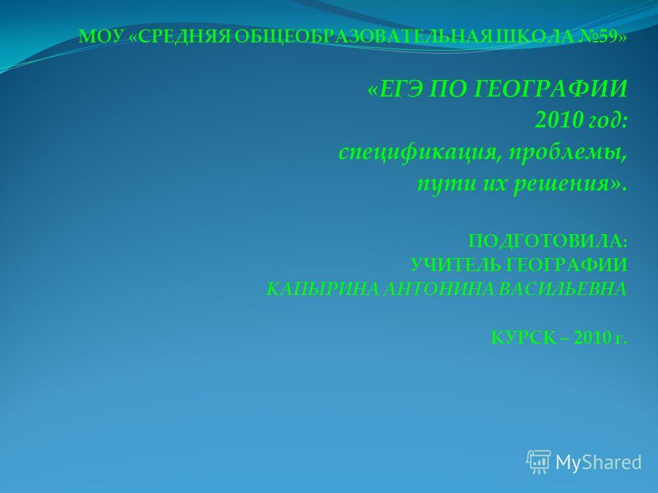 МОУ «СРЕДНЯЯ ОБЩЕОБРАЗОВАТЕЛЬНАЯ ШКОЛА 59» «ЕГЭ ПО ГЕОГРАФИИ 2010 год: спецификация, проблемы, пути их решения». ПОДГОТОВИЛА: УЧИТЕЛЬ ГЕОГРАФИИ КАПЫРИНА АНТОНИНА ВАСИЛЬЕВНА КУРСК – 2010 г.