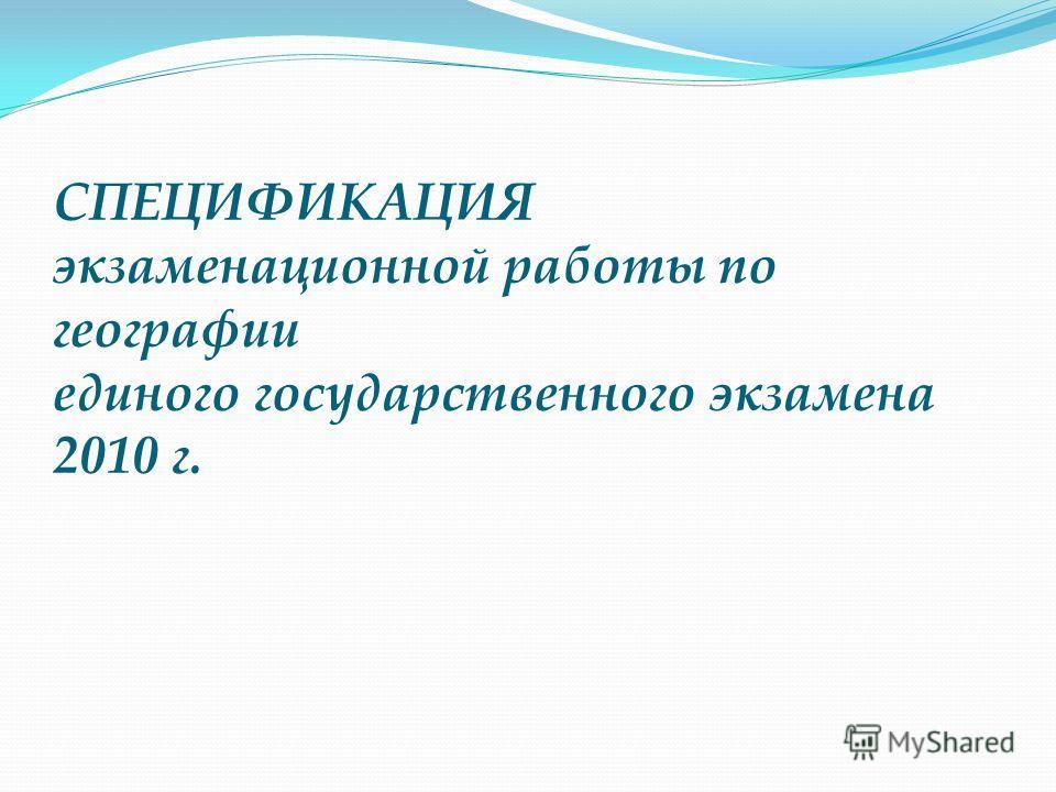 СПЕЦИФИКАЦИЯ экзаменационной работы по географии единого государственного экзамена 2010 г.