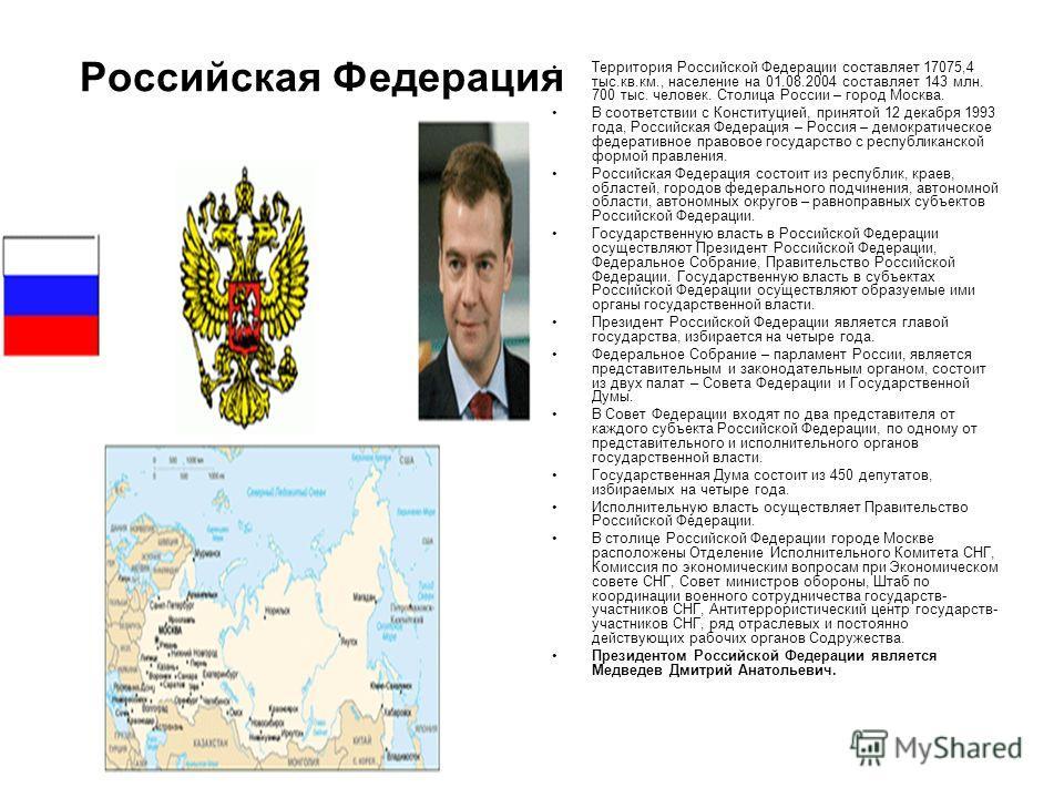 Российская Федерация Территория Российской Федерации составляет 17075,4 тыс.кв.км., население на 01.08.2004 составляет 143 млн. 700 тыс. человек. Столица России – город Москва. В соответствии с Конституцией, принятой 12 декабря 1993 года, Российская