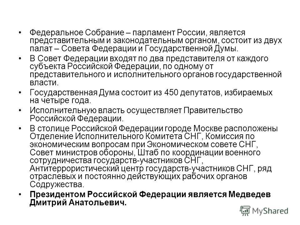 Федеральное Собрание – парламент России, является представительным и законодательным органом, состоит из двух палат – Совета Федерации и Государственной Думы. В Совет Федерации входят по два представителя от каждого субъекта Российской Федерации, по