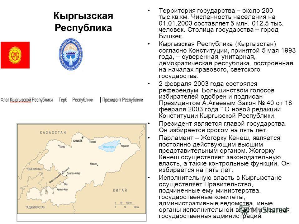 Кыргызская Республика Территория государства – около 200 тыс.кв.км. Численность населения на 01.01.2003 составляет 5 млн. 012,5 тыс. человек. Столица государства – город Бишкек. Кыргызская Республика (Кыргызстан) согласно Конституции, принятой 5 мая