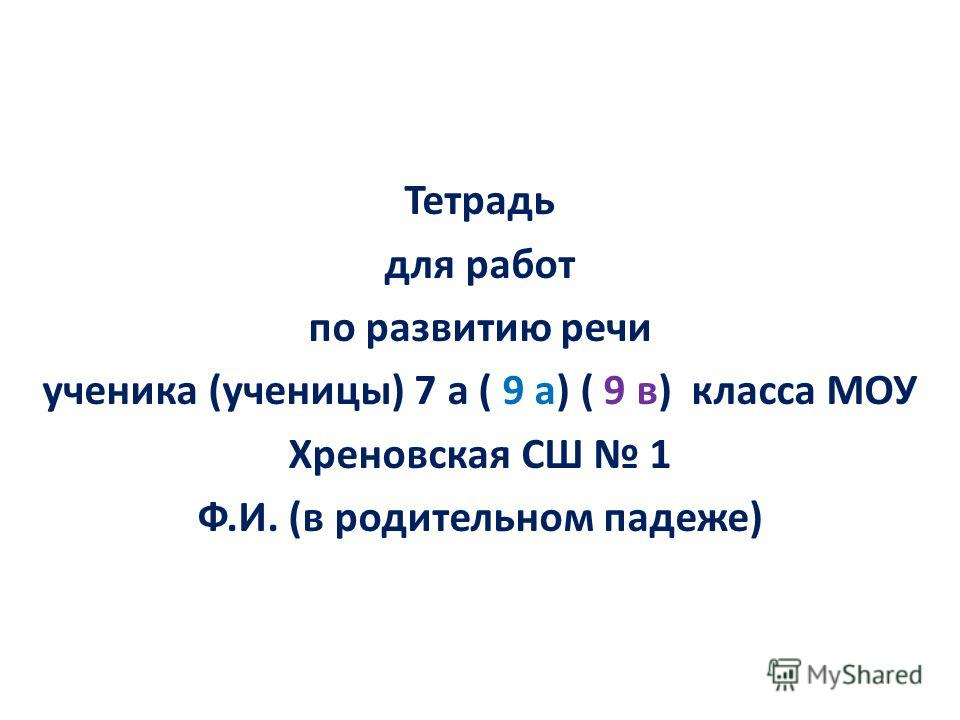 Тетрадь для работ по развитию речи ученика (ученицы) 7 а ( 9 а) ( 9 в) класса МОУ Хреновская СШ 1 Ф.И. (в родительном падеже)