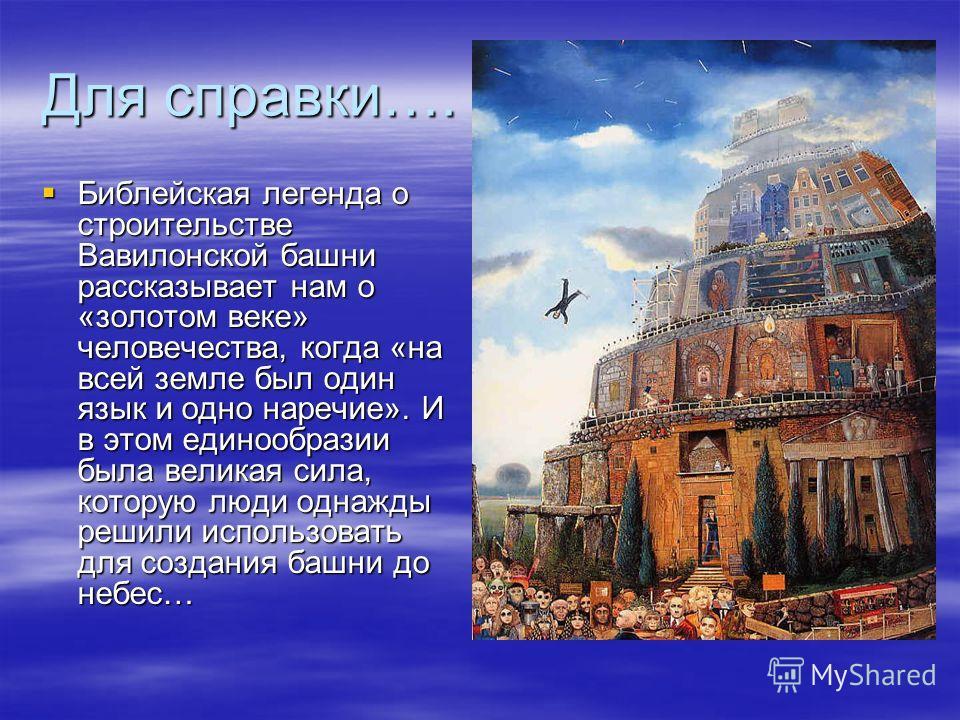 Для справки…. Библейская легенда о строительстве Вавилонской башни рассказывает нам о «золотом веке» человечества, когда «на всей земле был один язык и одно наречие». И в этом единообразии была великая сила, которую люди однажды решили использовать д