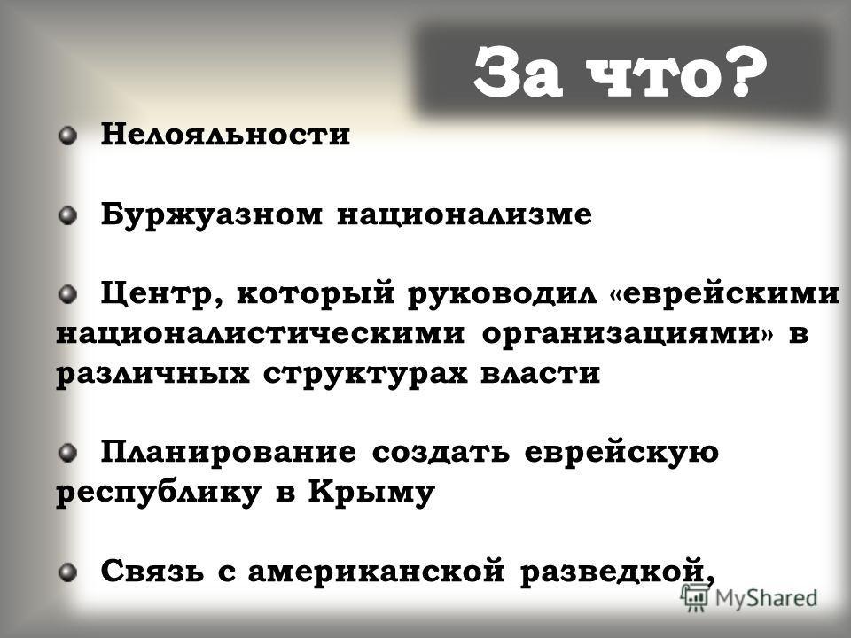Нелояльности Буржуазном национализме Центр, который руководил «еврейскими националистическими организациями» в различных структурах власти Планирование создать еврейскую республику в Крыму Связь с американской разведкой,
