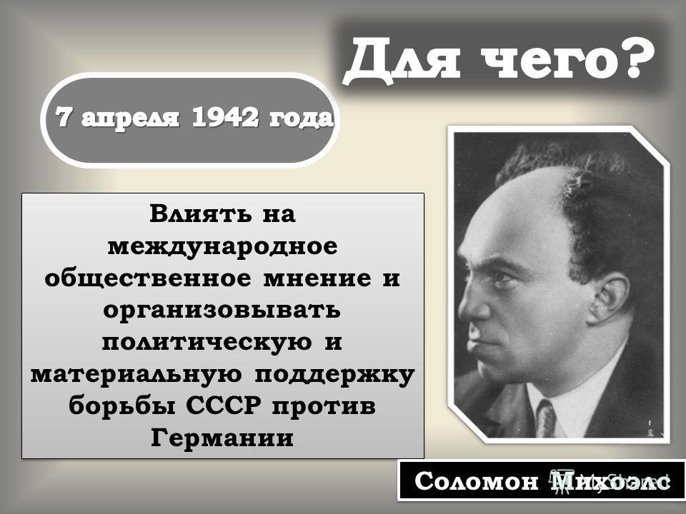 Влиять на международное общественное мнение и организовывать политическую и материальную поддержку борьбы СССР против Германии Соломон Михоэлс