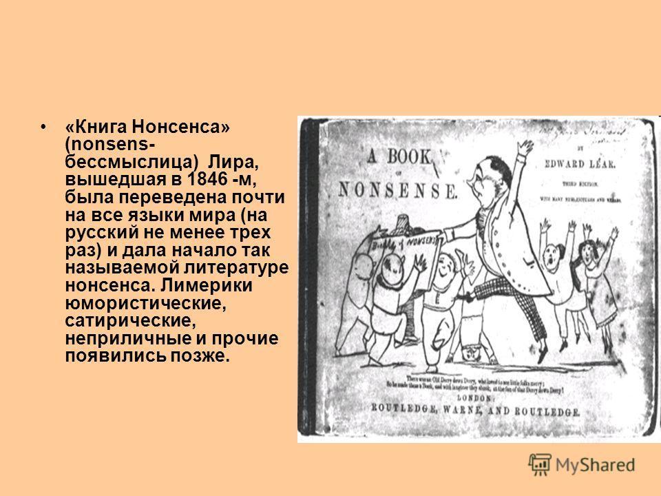 «Книга Нонсенса» (nonsens- бессмыслица) Лира, вышедшая в 1846 -м, была переведена почти на все языки мира (на русский не менее трех раз) и дала начало так называемой литературе нонсенса. Лимерики юмористические, сатирические, неприличные и прочие поя
