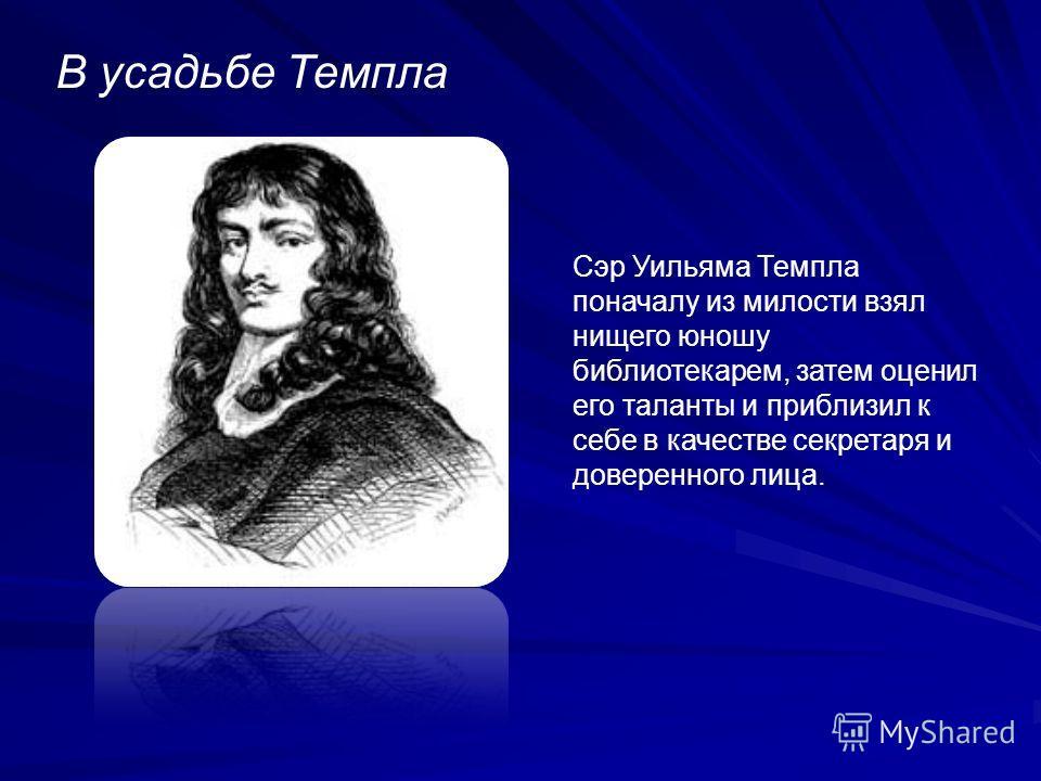 В усадьбе Темпла Сэр Уильяма Темпла поначалу из милости взял нищего юношу библиотекарем, затем оценил его таланты и приблизил к себе в качестве секретаря и доверенного лица.