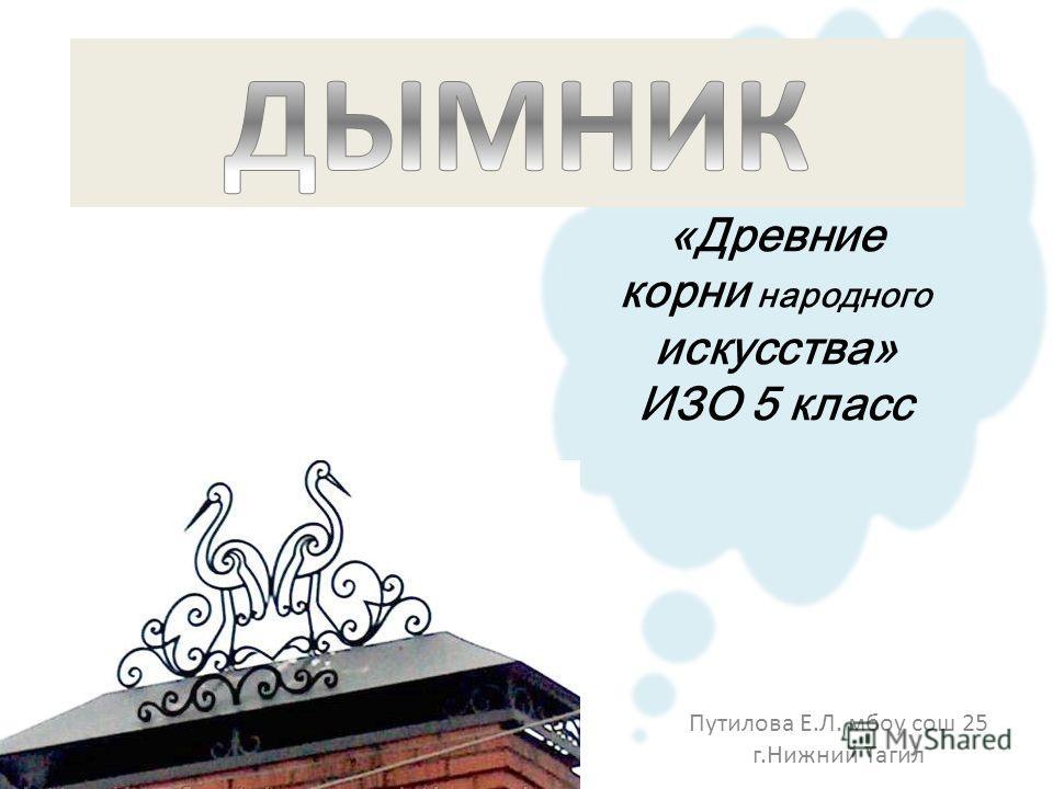«Древние корни народного искусства» ИЗО 5 класс Путилова Е.Л. мбоу сош 25 г.Нижний Тагил