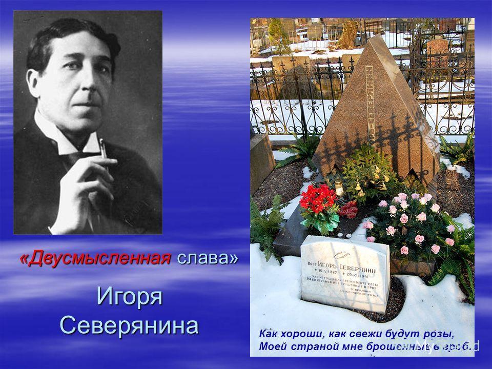 «Двусмысленная слава» Игоря Северянина Как хороши, как свежи будут розы, Моей страной мне брошенные в гроб…