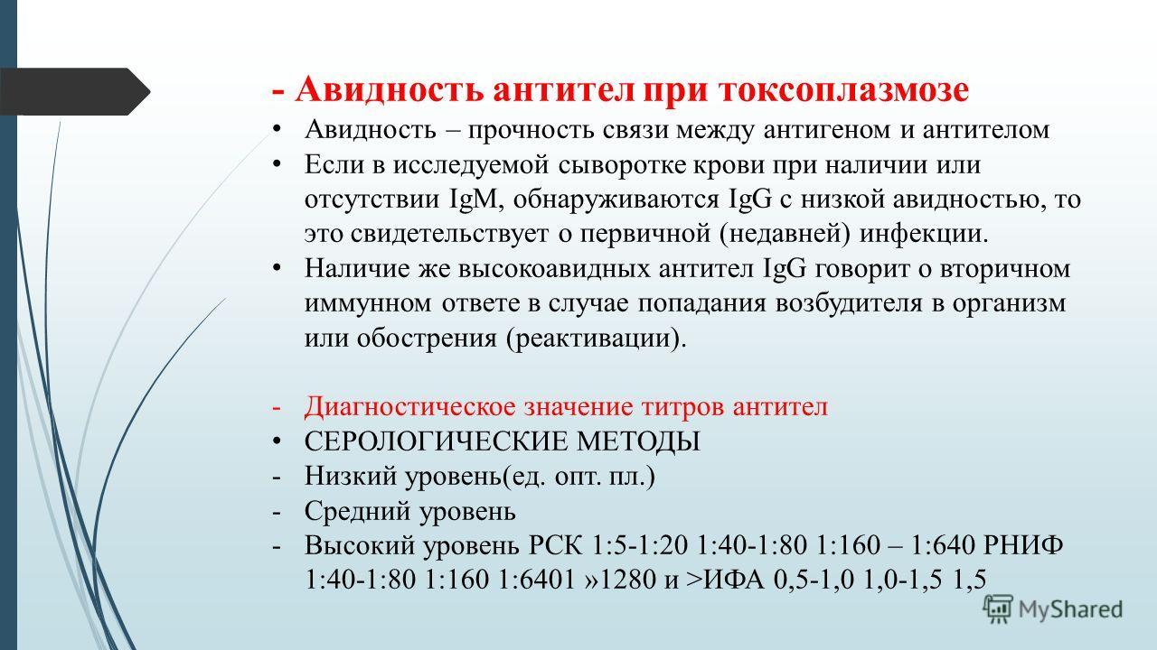 - Авидность антител при токсоплазмозе Авидность – прочность связи между антигеном и антителом Если в исследуемой сыворотке крови при наличии или отсутствии IgМ, обнаруживаются IgG с низкой авидностью, то это свидетельствует о первичной (недавней) инф