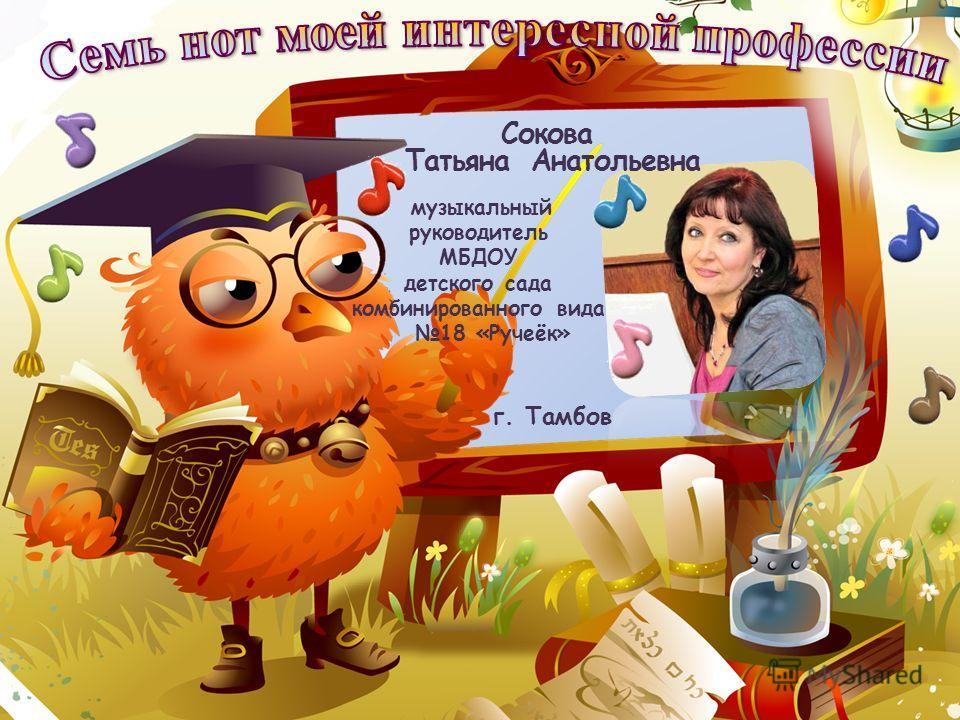 музыкальный руководитель МБДОУ детского сада комбинированного вида 18 «Ручеёк» г. Тамбов Сокова Татьяна Анатольевна