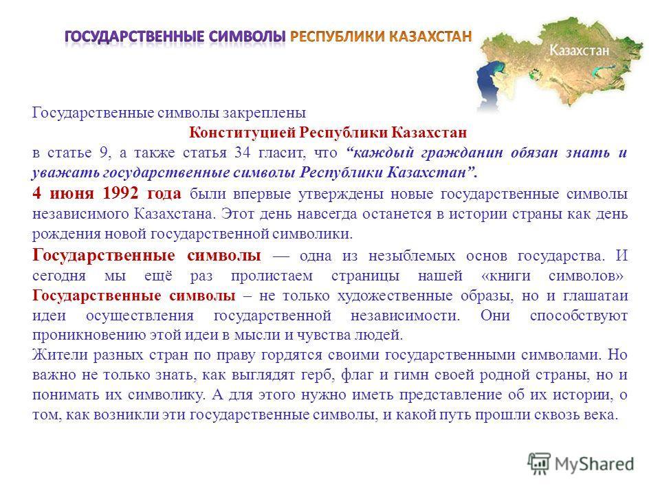 Государственные символы закреплены Конституцией Республики Казахстан в статье 9, а также статья 34 гласит, что каждый гражданин обязан знать и уважать государственные символы Республики Казахстан. 4 июня 1992 года были впервые утверждены новые госуда
