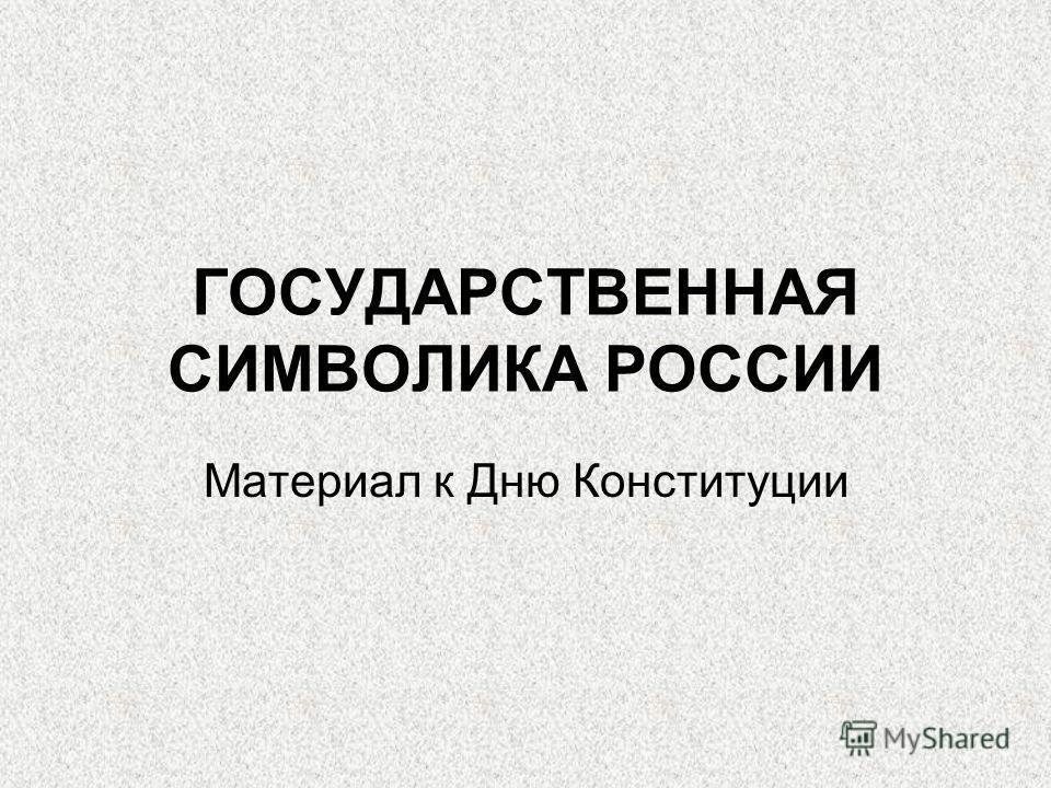 ГОСУДАРСТВЕННАЯ СИМВОЛИКА РОССИИ Материал к Дню Конституции
