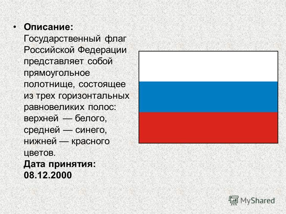 Описание: Государственный флаг Российской Федерации представляет собой прямоугольное полотнище, состоящее из трех горизонтальных равновеликих полос: верхней белого, средней синего, нижней красного цветов. Дата принятия: 08.12.2000