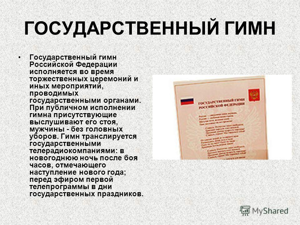 ГОСУДАРСТВЕННЫЙ ГИМН Государственный гимн Российской Федерации исполняется во время торжественных церемоний и иных мероприятий, проводимых государственными органами. При публичном исполнении гимна присутствующие выслушивают его стоя, мужчины - без го