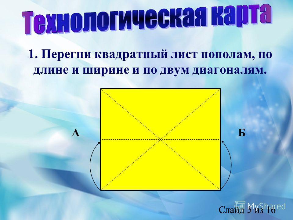 Слайд 5 из 16 1. Перегни квадратный лист пополам, по длине и ширине и по двум диагоналям. АБ