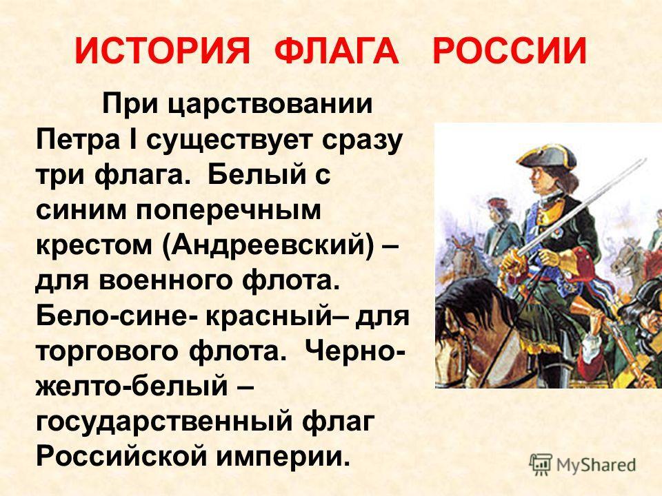 ИСТОРИЯ ФЛАГА РОССИИ При царствовании Петра I существует сразу три флага. Белый с синим поперечным крестом (Андреевский) – для военного флота. Бело-сине- красный– для торгового флота. Черно- желто-белый – государственный флаг Российской империи.