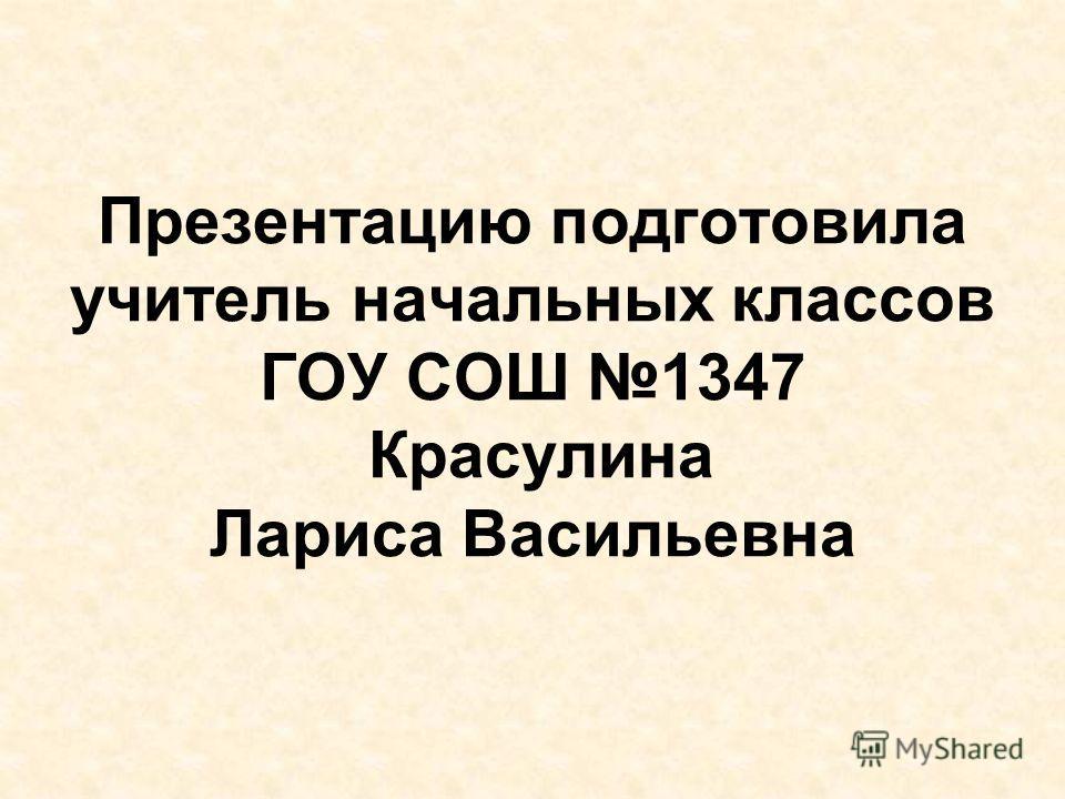 Презентацию подготовила учитель начальных классов ГОУ СОШ 1347 Красулина Лариса Васильевна