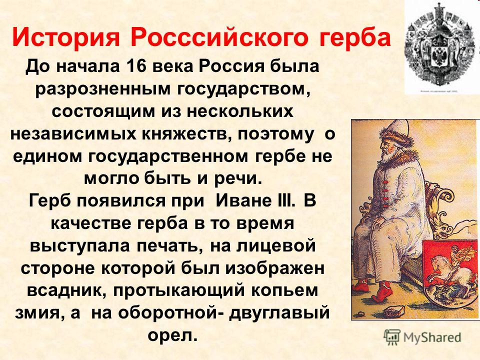 История Росссийского герба До начала 16 века Россия была разрозненным государством, состоящим из нескольких независимых княжеств, поэтому о едином государственном гербе не могло быть и речи. Герб появился при Иване III. В качестве герба в то время вы