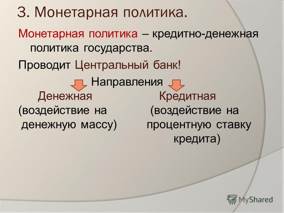 3. Монетарная политика. Монетарная политика – кредитно-денежная политика государства. Проводит Центральный банк! Направления Денежная Кредитная (воздействие на денежную массу) процентную ставку кредита)