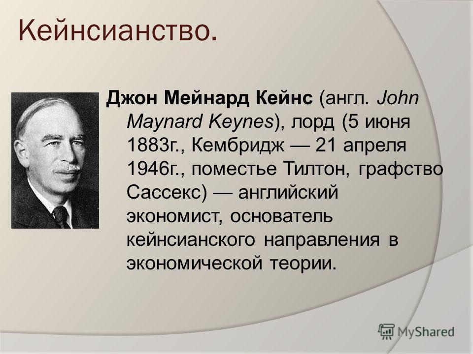 Кейнсианство. Джон Мейнард Кейнс (англ. John Maynard Keynes), лорд (5 июня 1883г., Кембридж 21 апреля 1946г., поместье Тилтон, графство Сассекс) английский экономист, основатель кейнсианского направления в экономической теории.