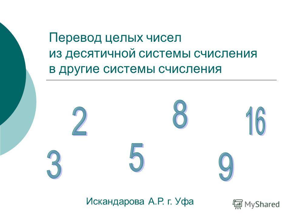 Перевод целых чисел из десятичной системы счисления в другие системы счисления Искандарова А.Р. г. Уфа