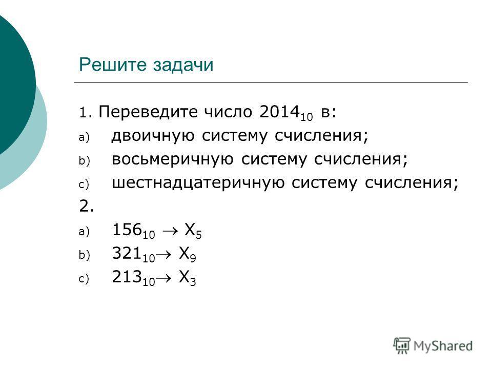 Решите задачи 1. Переведите число 2014 10 в: a) двоичную систему счисления; b) восьмеричную систему счисления; c) шестнадцатеричную систему счисления; 2. a) 156 10 Х 5 b) 321 10 Х 9 c) 213 10 Х 3