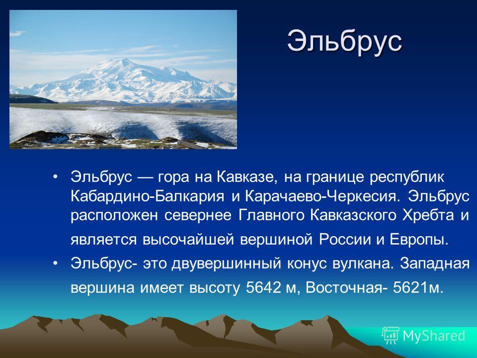 Эльбрус Эльбрус гора на Кавказе, на границе республик Кабардино-Балкария и Карачаево-Черкесия. Эльбрус расположен севернее Главного Кавказского Хребта и является высочайшей вершиной России и Европы. Эльбрус- это двувершинный конус вулкана. Западная в