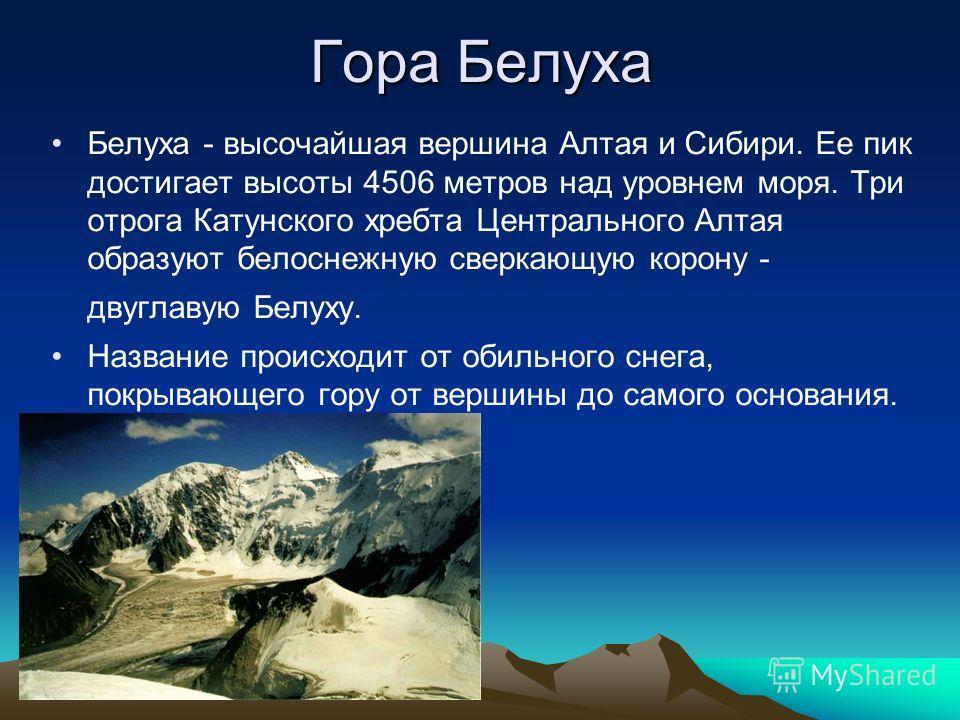 Гора Белуха Белуха - высочайшая вершина Алтая и Сибири. Ее пик достигает высоты 4506 метров над уровнем моря. Три отрога Катунского хребта Центрального Алтая образуют белоснежную сверкающую корону - двуглавую Белуху. Название происходит от обильного