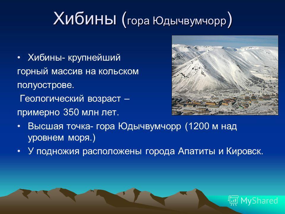 Хибины ( гора Юдычвумчорр ) Хибины- крупнейший горный массив на кольском полуострове. Геологический возраст – примерно 350 млн лет. Высшая точка- гора Юдычвумчорр (1200 м над уровнем моря.) У подножия расположены города Апатиты и Кировск.