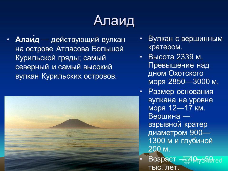Алаид Алаи́д действующий вулкан на острове Атласова Большой Курильской гряды; самый северный и самый высокий вулкан Курильских островов. Вулкан с вершинным кратером. Высота 2339 м. Превышение над дном Охотского моря 28503000 м. Размер основания вулка