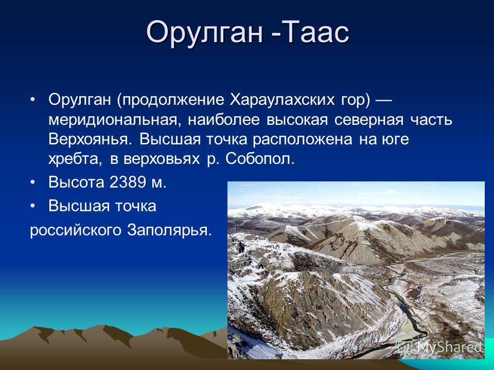 Орулган -Таас Орулган (продолжение Хараулахских гор) меридиональная, наиболее высокая северная часть Верхоянья. Высшая точка расположена на юге хребта, в верховьях р. Собопол. Высота 2389 м. Высшая точка российского Заполярья.