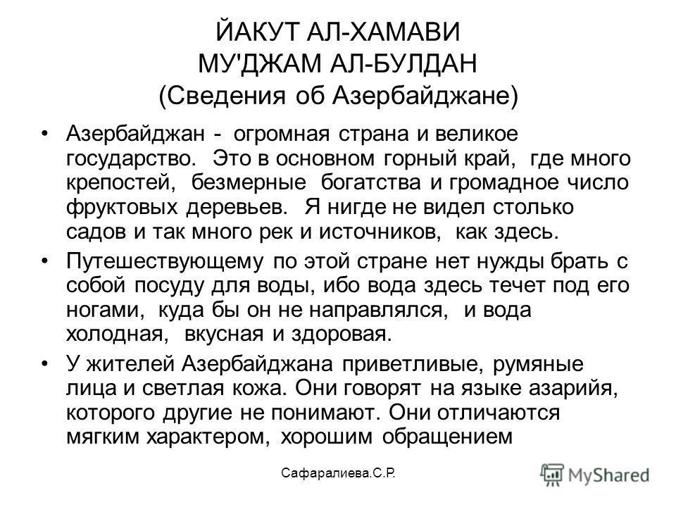 Сафаралиева.С.Р. ЙАКУТ АЛ-ХАМАВИ МУ'ДЖАМ АЛ-БУЛДАН (Сведения об Азербайджане) Азербайджан - огромная страна и великое государство. Это в основном горный край, где много крепостей, безмерные богатства и громадное число фруктовых деревьев. Я нигде не в